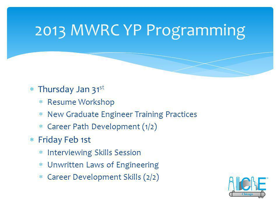 2013 MWRC YP Programming  Thursday Jan 31 st  Resume Workshop  New Graduate Engineer Training Practices  Career Path Development (1/2)  Friday Feb 1st  Interviewing Skills Session  Unwritten Laws of Engineering  Career Development Skills (2/2)