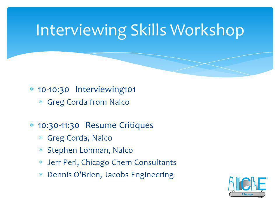 Interviewing Skills Workshop  10-10:30 Interviewing101  Greg Corda from Nalco  10:30-11:30 Resume Critiques  Greg Corda, Nalco  Stephen Lohman, Nalco  Jerr Perl, Chicago Chem Consultants  Dennis O'Brien, Jacobs Engineering