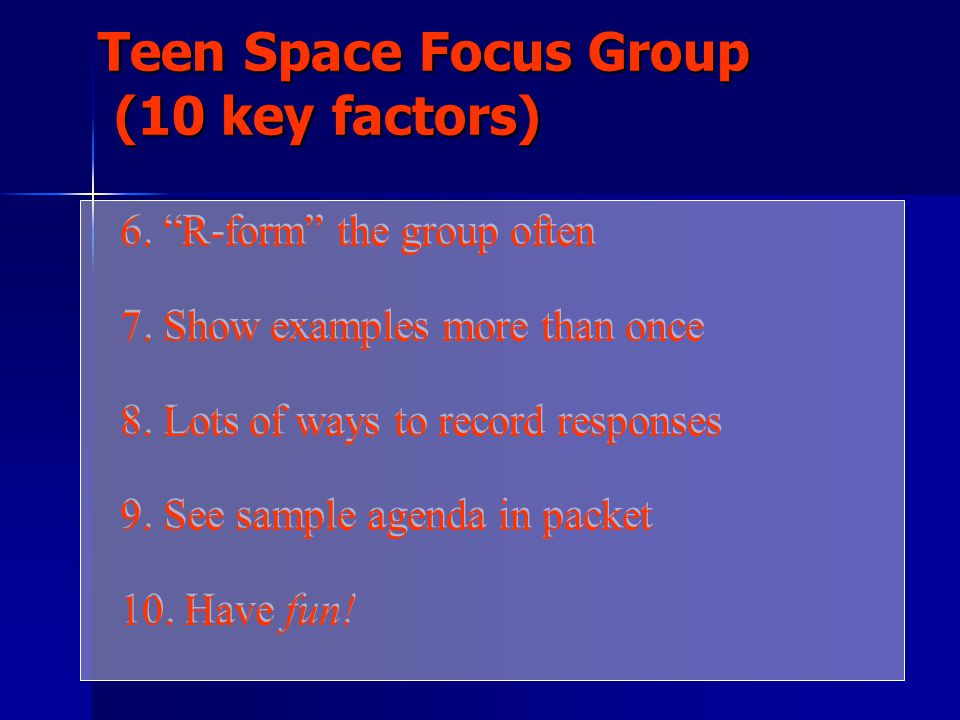 Teen Space Focus Group (10 key factors) 1.Participant limit between 10-15 2.1 or 2 meetings only 3.Narrow topic range 4.Not brainstorming but responses 5.Discipline the agenda 1.Participant limit between 10-15 2.1 or 2 meetings only 3.Narrow topic range 4.Not brainstorming but responses 5.Discipline the agenda