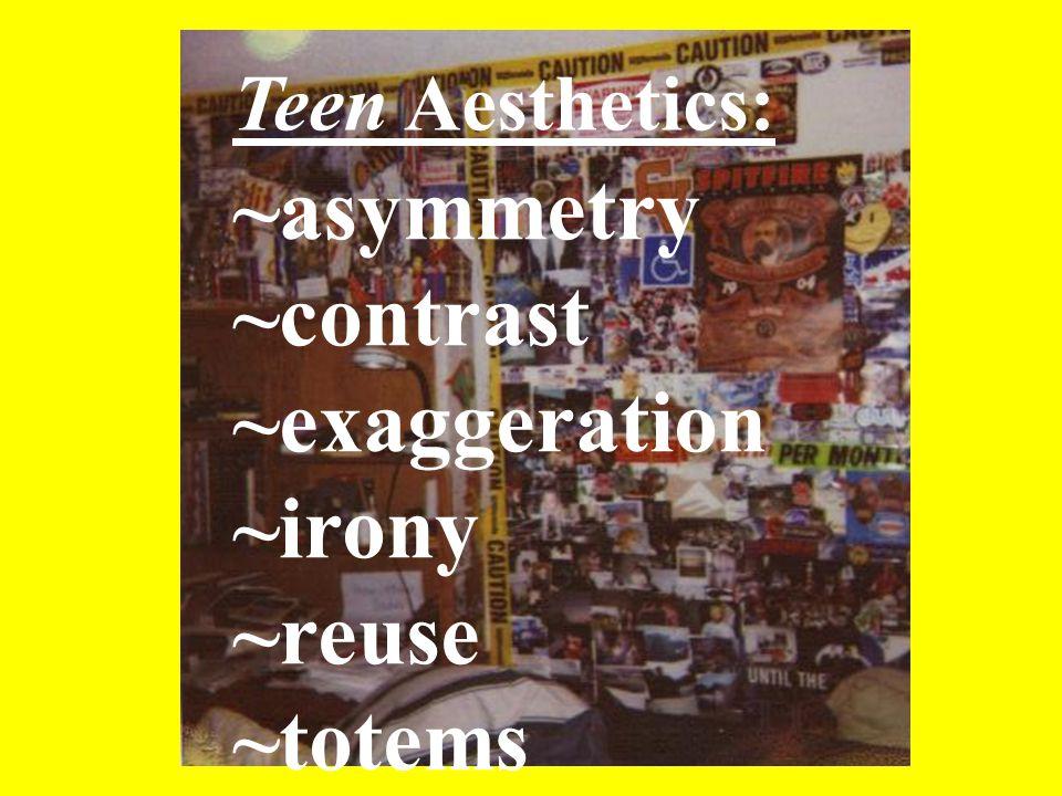 ~asymmetry ~contrast ~exaggeration ~irony ~reuse ~totems Teen Aesthetics:
