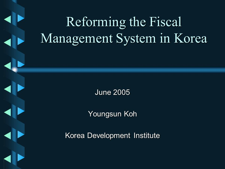 Reforming the Fiscal Management System in Korea June 2005 Youngsun Koh Korea Development Institute