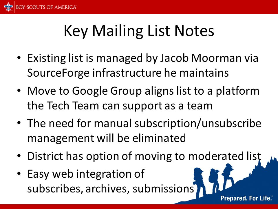 Key Mailing List Notes Existing list is managed by Jacob Moorman via SourceForge infrastructure he maintains Move to Google Group aligns list to a platform the Tech Team can support as a team The need for manual subscription/unsubscribe management will be eliminated District has option of moving to moderated list Easy web integration of subscribes, archives, submissions