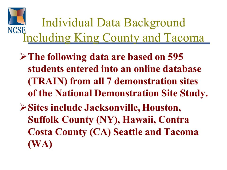 Individual Data Background Including King County and Tacoma  The following data are based on 595 students entered into an online database (TRAIN) from all 7 demonstration sites of the National Demonstration Site Study.