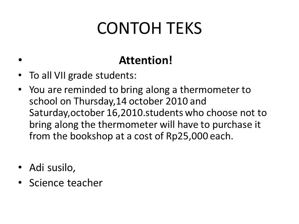 CONTOH TEKS Attention! To all VII grade students: You are reminded to bring along a thermometer to school on Thursday,14 october 2010 and Saturday,oct