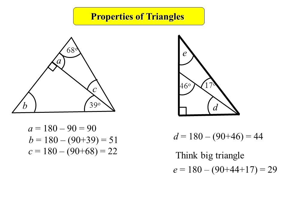 Properties of Triangles a c b 68 o 39 o d e 46 o 17 o a = 180 – 90 = 90 b = 180 – (90+39) = 51 c = 180 – (90+68) = 22 d = 180 – (90+46) = 44 e = 180 – (90+44+17) = 29 Think big triangle