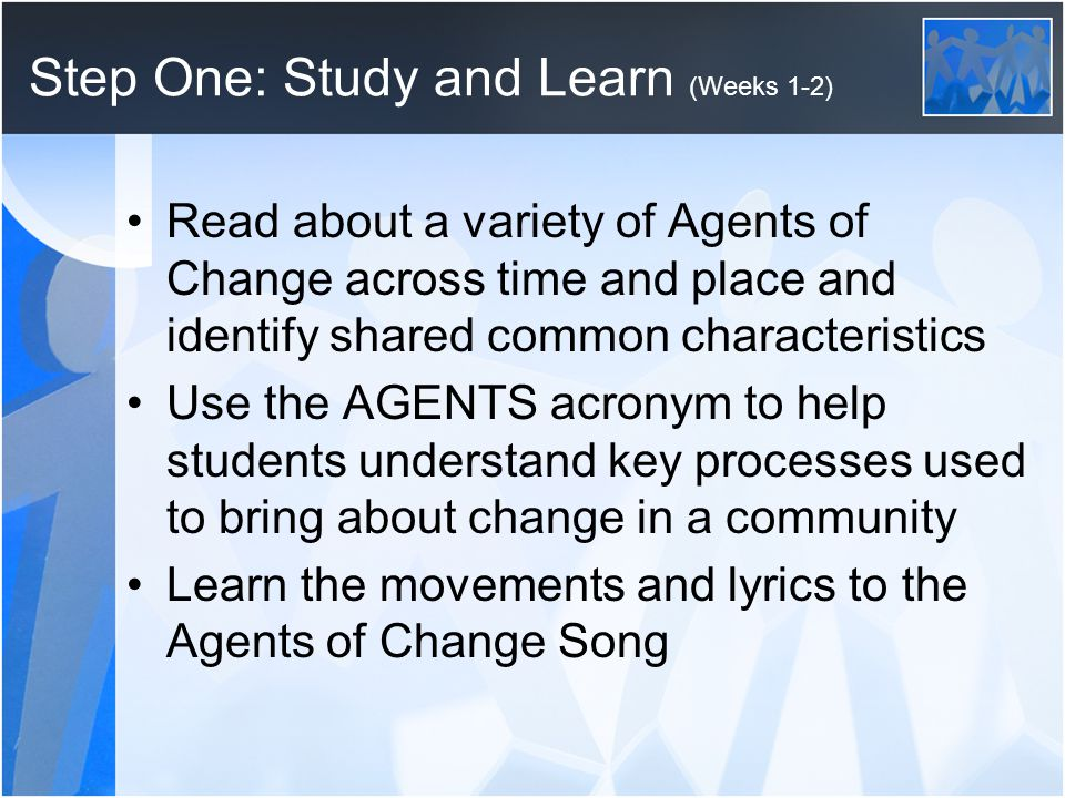 Step One: Study and Learn (Weeks 1-2) Read about a variety of Agents of Change across time and place and identify shared common characteristics Use the AGENTS acronym to help students understand key processes used to bring about change in a community Learn the movements and lyrics to the Agents of Change Song