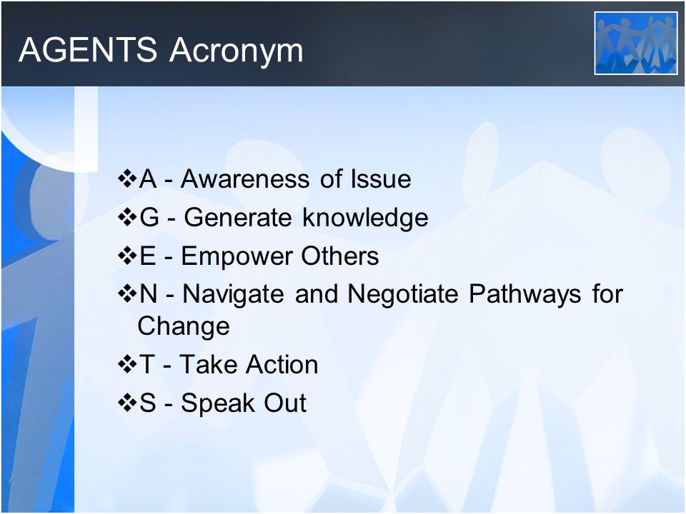 AGENTS Acronym  A - Awareness of Issue  G - Generate knowledge  E - Empower Others  N - Navigate and Negotiate Pathways for Change  T - Take Action  S - Speak Out