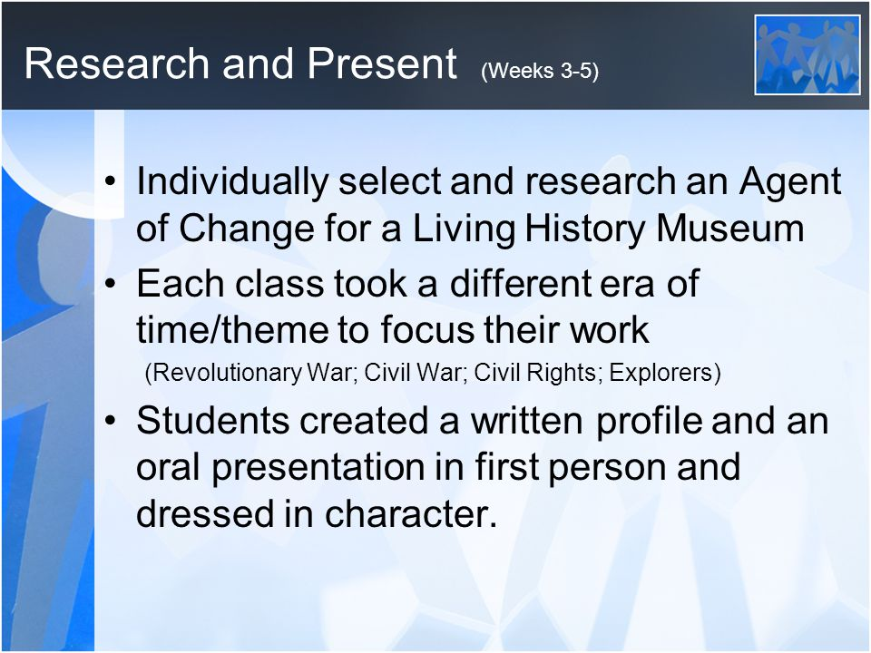 Research and Present (Weeks 3-5) Individually select and research an Agent of Change for a Living History Museum Each class took a different era of time/theme to focus their work (Revolutionary War; Civil War; Civil Rights; Explorers) Students created a written profile and an oral presentation in first person and dressed in character.