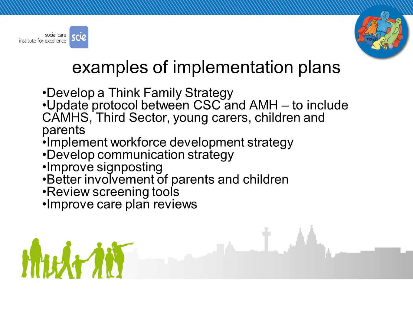 examples of implementation plans Develop a Think Family Strategy Update protocol between CSC and AMH – to include CAMHS, Third Sector, young carers, children and parents Implement workforce development strategy Develop communication strategy Improve signposting Better involvement of parents and children Review screening tools Improve care plan reviews