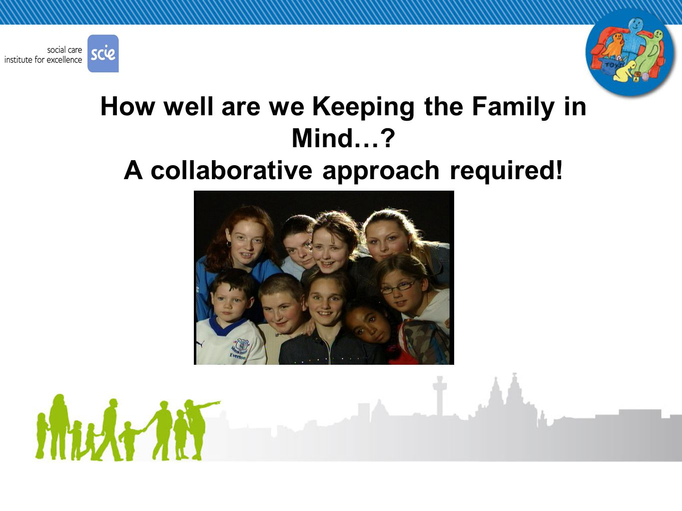 How well are we Keeping the Family in Mind… A collaborative approach required!