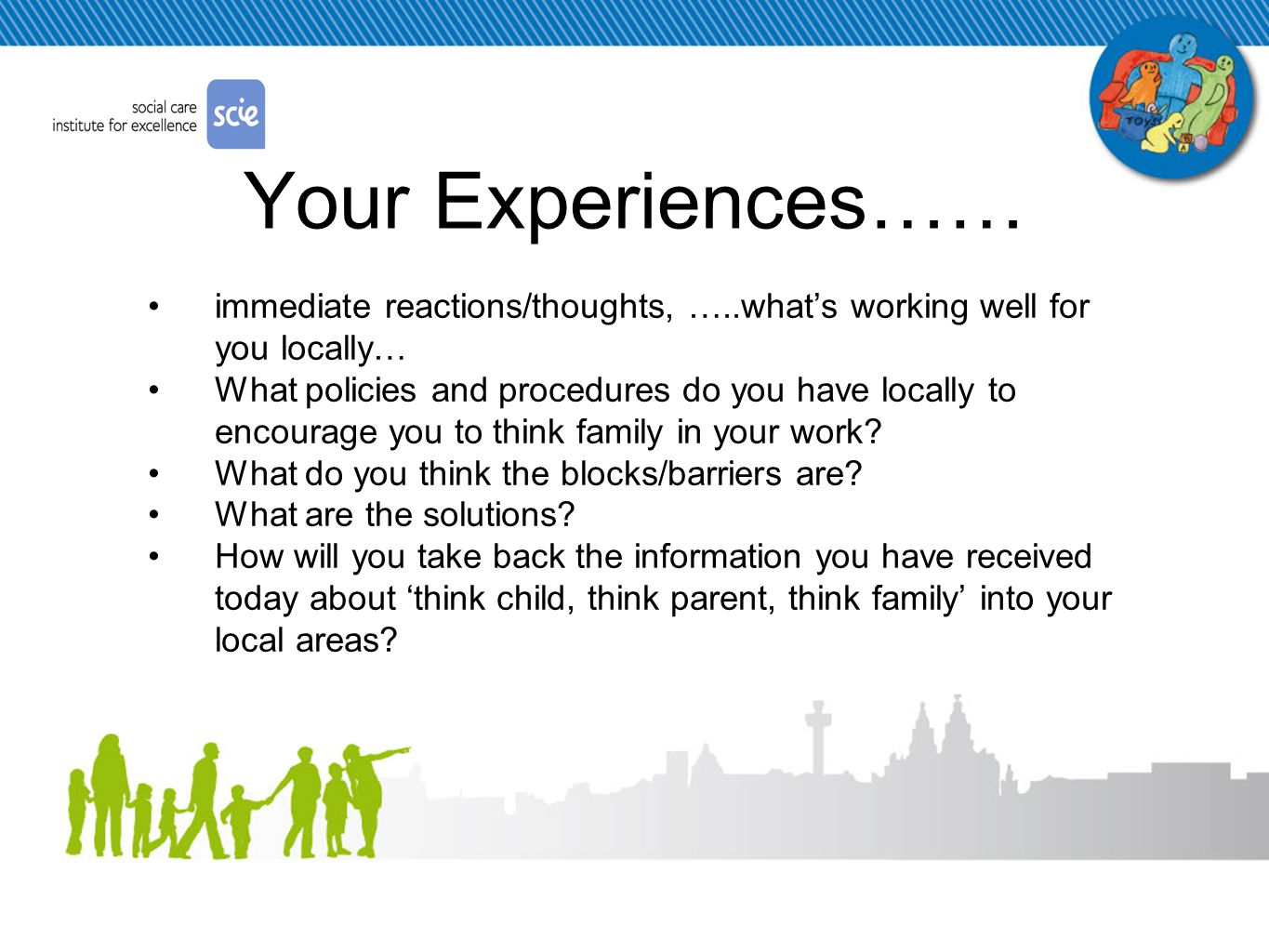 Your Experiences…… immediate reactions/thoughts, …..what's working well for you locally… What policies and procedures do you have locally to encourage you to think family in your work.