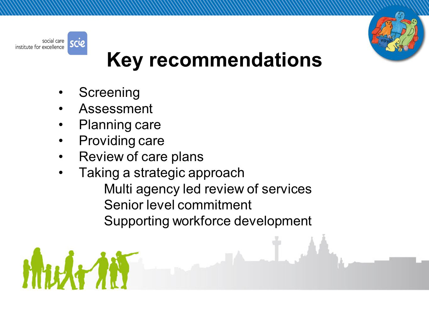 Liverpool's SCIE Work Plan… Scoping exercise complete and informed action plan: Think Family Memorandum of Understanding (Think Family Core Group) Supporting workforce development ( WFD subgroup – emerging action plan) Communication Strategy – internal & external Family Centred Care - subgroup Children's Centre Project – steering group Young Carers Assessment Care Pathway Data Collection and Improvement