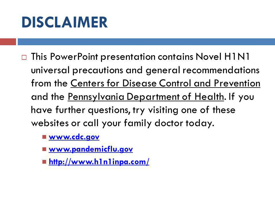 DISCLAIMER  This PowerPoint presentation contains Novel H1N1 universal precautions and general recommendations from the Centers for Disease Control and Prevention and the Pennsylvania Department of Health.