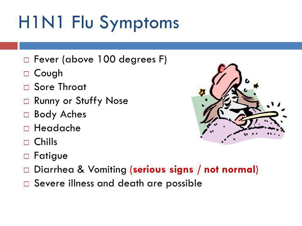 H1N1 Characteristics  The virus is passed to others through contact with infected respiratory droplets caused by coughing or sneezing  Adults are contagious beginning 1 day before the onset of symptoms and up to 24 hours after their fever has subsided (without taking fever reducing medicines such as Acetaminophen and Ibuprofen)  The virus can live on hard surfaces from 2-8 hours.