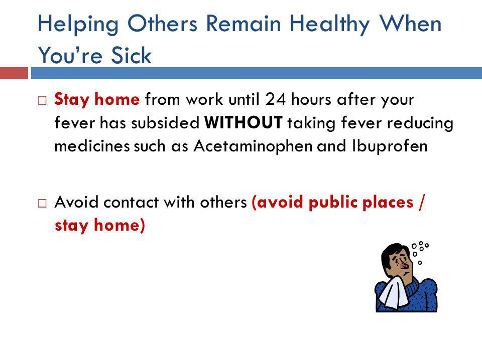 Helping Others Remain Healthy When You're Sick  Stay home from work until 24 hours after your fever has subsided WITHOUT taking fever reducing medicines such as Acetaminophen and Ibuprofen  Avoid contact with others (avoid public places / stay home)