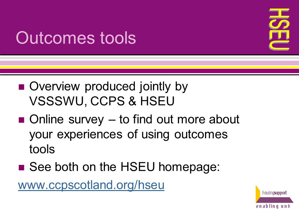 Outcomes tools Overview produced jointly by VSSSWU, CCPS & HSEU Online survey – to find out more about your experiences of using outcomes tools See bo
