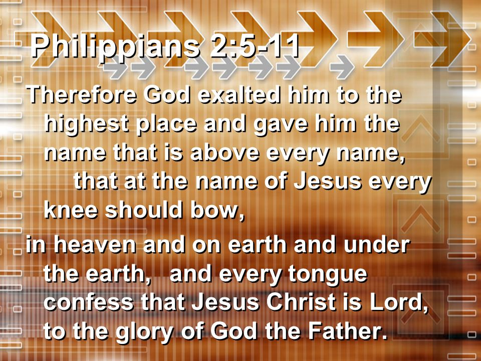 Philippians 2:5-11 Therefore God exalted him to the highest place and gave him the name that is above every name, that at the name of Jesus every knee