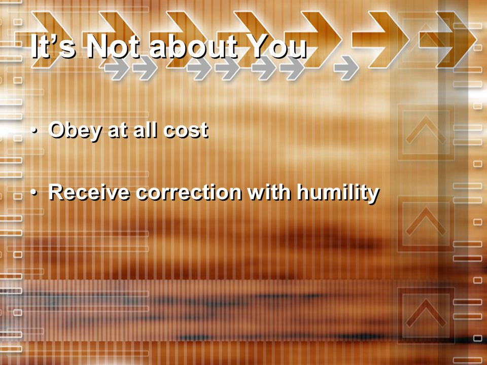 It's Not about You Obey at all cost Receive correction with humility Obey at all cost Receive correction with humility