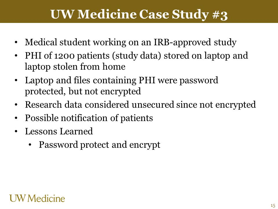 UW Medicine Case Study #3 Medical student working on an IRB-approved study PHI of 1200 patients (study data) stored on laptop and laptop stolen from h