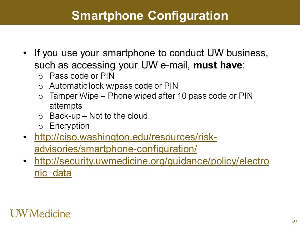 Smartphone Configuration If you use your smartphone to conduct UW business, such as accessing your UW e-mail, must have: o Pass code or PIN o Automati