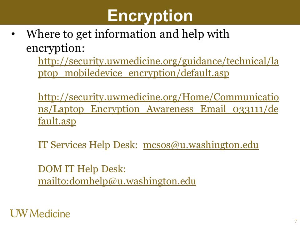 Encryption Where to get information and help with encryption: http://security.uwmedicine.org/guidance/technical/la ptop_mobiledevice_encryption/defaul