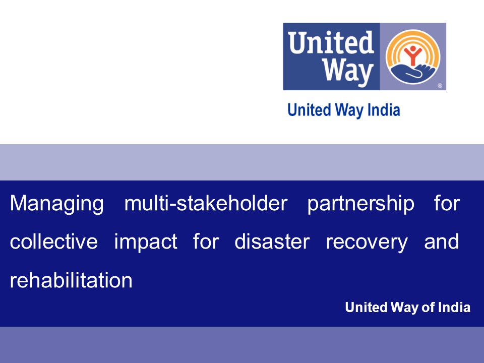 United Way Disaster Response Fund- India created by United Way of India Role of United Way Disaster response Fund- India  Resource mobilization (Financial, In-Kind, Volunteers, etc.)  Identification of credible NGO partners for on-ground implementation - (NGOs with well-established track record in disaster relief and rehabilitation)  Coordination between NGO partners, volunteer agencies and local government agencies  Facilitation and monitoring of rehabilitation programs, management of fund disbursement  Regular reports on progress in relief and rehabilitation to apprise all the partners/ donors  Ensuring a comprehensive approach towards relief/ rehabilitation Case Study of United Way of India's Response to the North India Flash Floods- 2013