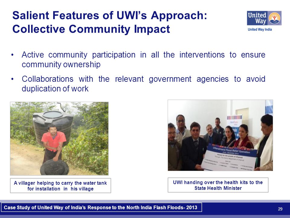 Active community participation in all the interventions to ensure community ownership Collaborations with the relevant government agencies to avoid duplication of work 29 Salient Features of UWI's Approach: Collective Community Impact A villager helping to carry the water tank for installation in his village UWI handing over the health kits to the State Health Minister Case Study of United Way of India's Response to the North India Flash Floods- 2013