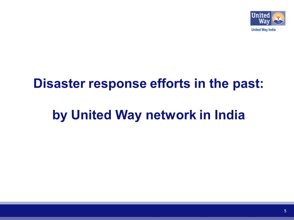 IncidenceYearLead United WayFunds Raised Cyclone Phailin 2013UW Hyderabad, UW India $ 66,666 Uttarakhand Floods 2013 UW Network in India (UWI and all 7 chapters) $ 1,095,000 Karnataka and Andhra Pradesh Floods 2009 UW Mumbai $ 70,303 UW Bengaluru $ 2,167 UW Hyderabad $ 3,333 Mumbai Terror attacks 2008UW Mumbai $ 134,817 Bihar Floods 2008 UW Mumbai $ 450,000 UW Delhi $ 41,667 Mumbai Floods 2005UW Mumbai $166,667 Tsunami in South India 2004UW Mumbai $1,958,333 UW Baroda $10,000 Gujarat Earthquake 2001UW Baroda $ 500,000 TOTAL$4,498,952 6