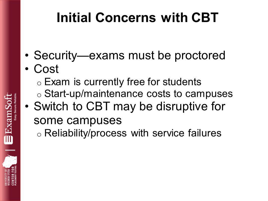 Initial Concerns with CBT Security—exams must be proctored Cost o Exam is currently free for students o Start-up/maintenance costs to campuses Switch