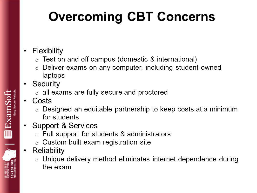 Overcoming CBT Concerns Flexibility o Test on and off campus (domestic & international) o Deliver exams on any computer, including student-owned lapto