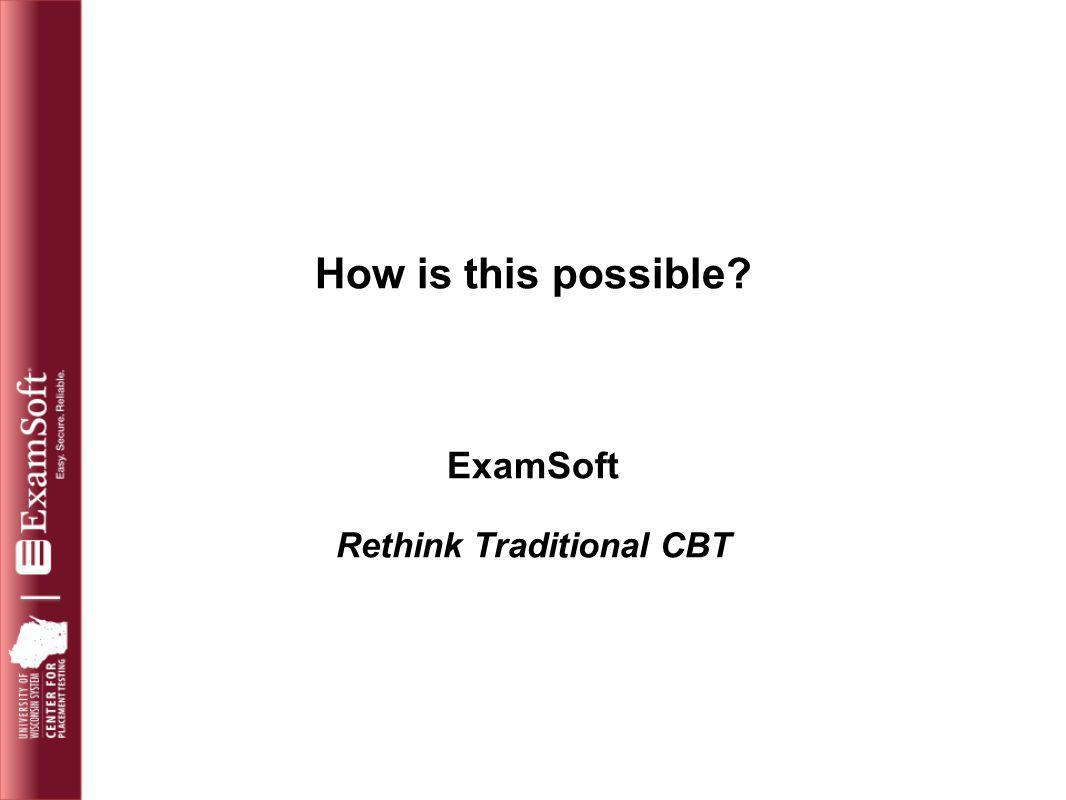 How is this possible? ExamSoft Rethink Traditional CBT