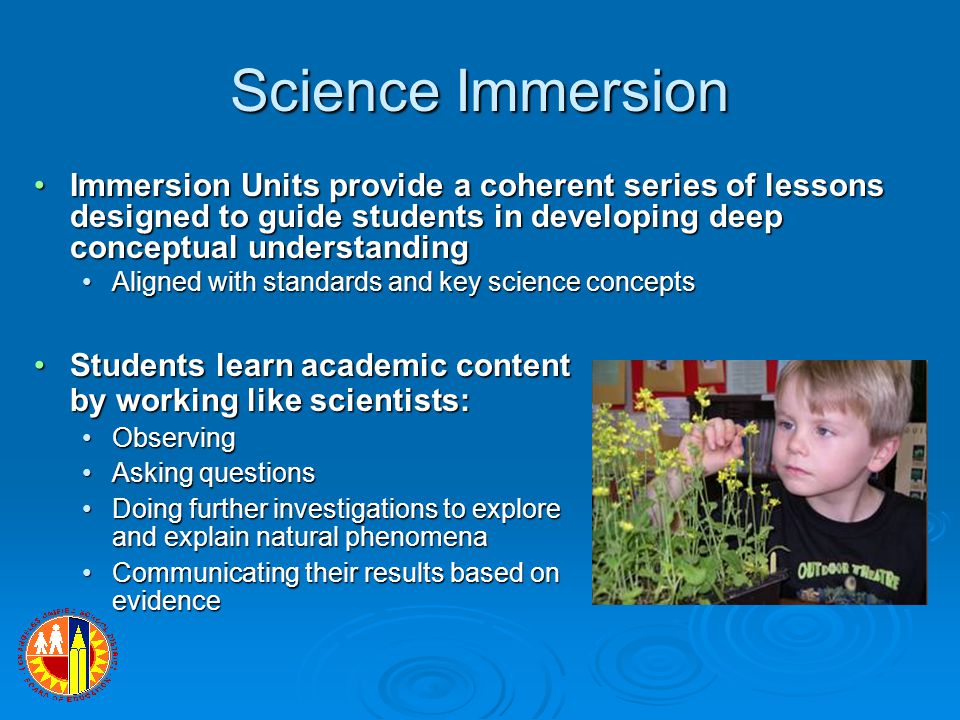 Science Immersion Immersion Units provide a coherent series of lessons designed to guide students in developing deep conceptual understandingImmersion Units provide a coherent series of lessons designed to guide students in developing deep conceptual understanding Aligned with standards and key science conceptsAligned with standards and key science concepts Students learn academic content by working like scientists:Students learn academic content by working like scientists: ObservingObserving Asking questionsAsking questions Doing further investigations to explore and explain natural phenomenaDoing further investigations to explore and explain natural phenomena Communicating their results based on evidenceCommunicating their results based on evidence