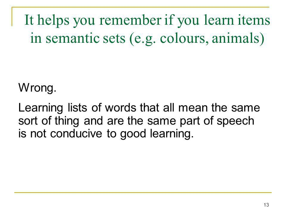 It helps you remember if you learn items in semantic sets (e.g. colours, animals) Wrong. Learning lists of words that all mean the same sort of thing