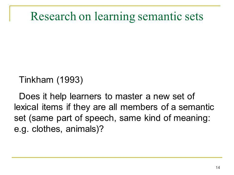 Research on learning semantic sets Tinkham (1993) Does it help learners to master a new set of lexical items if they are all members of a semantic set (same part of speech, same kind of meaning: e.g.