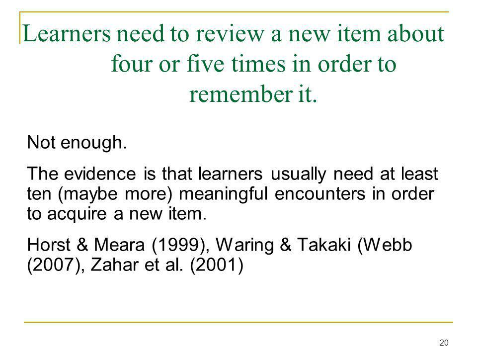 Learners need to review a new item about four or five times in order to remember it. Not enough. The evidence is that learners usually need at least t