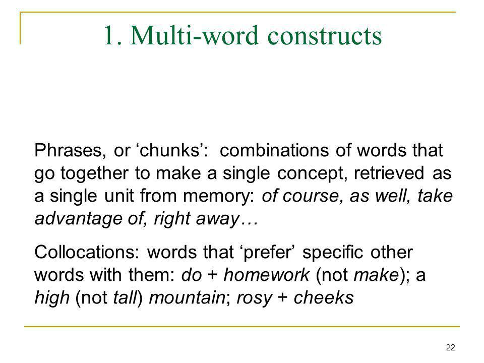 1. Multi-word constructs Phrases, or 'chunks': combinations of words that go together to make a single concept, retrieved as a single unit from memory
