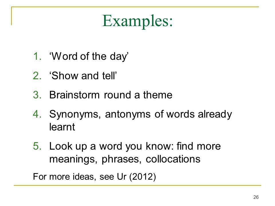 Examples: 1.'Word of the day' 2.'Show and tell' 3.Brainstorm round a theme 4.Synonyms, antonyms of words already learnt 5.Look up a word you know: find more meanings, phrases, collocations For more ideas, see Ur (2012) 26