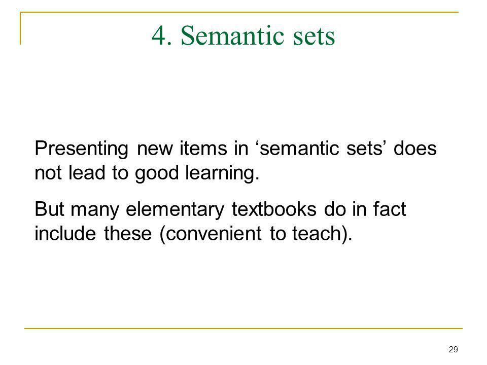 4. Semantic sets Presenting new items in 'semantic sets' does not lead to good learning. But many elementary textbooks do in fact include these (conve