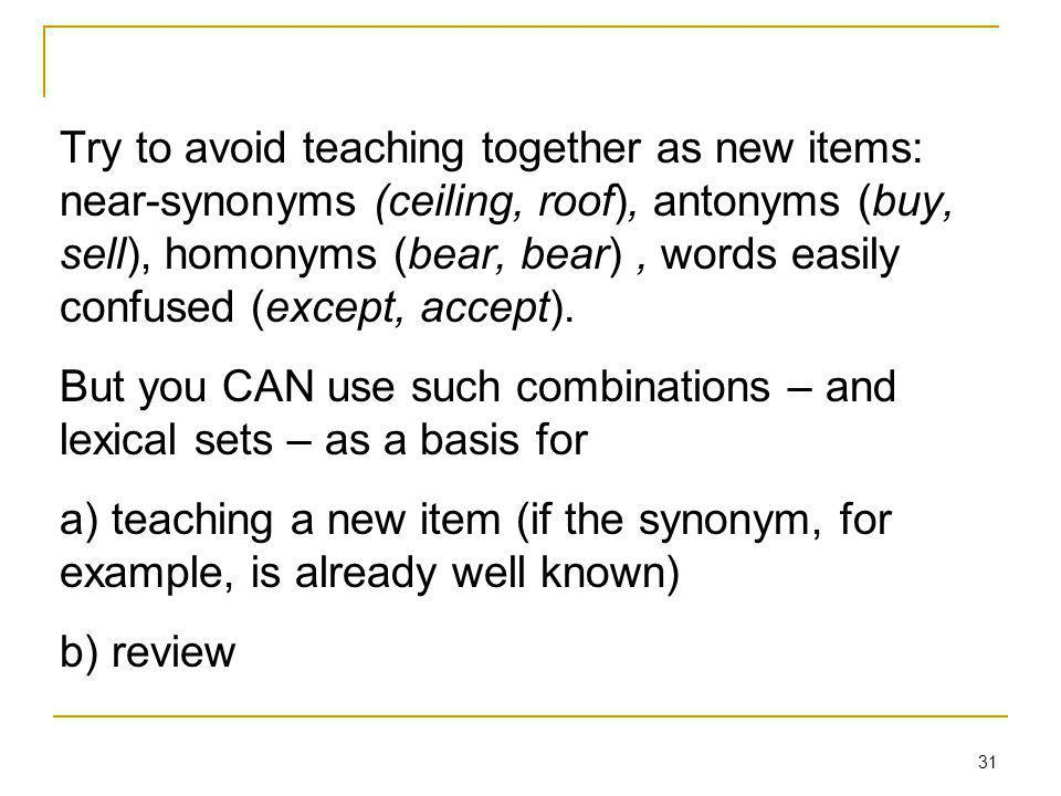 Try to avoid teaching together as new items: near-synonyms (ceiling, roof), antonyms (buy, sell), homonyms (bear, bear), words easily confused (except, accept).