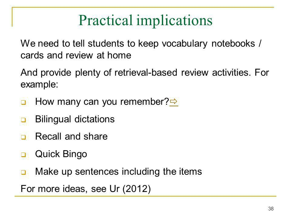 Practical implications We need to tell students to keep vocabulary notebooks / cards and review at home And provide plenty of retrieval-based review a