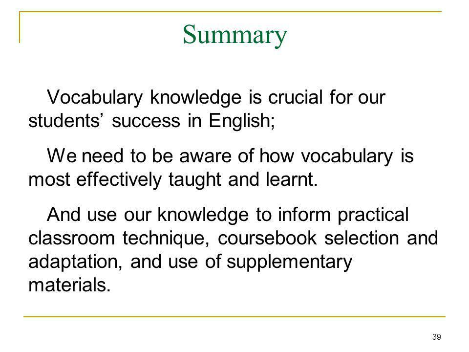 Summary Vocabulary knowledge is crucial for our students' success in English; We need to be aware of how vocabulary is most effectively taught and lea
