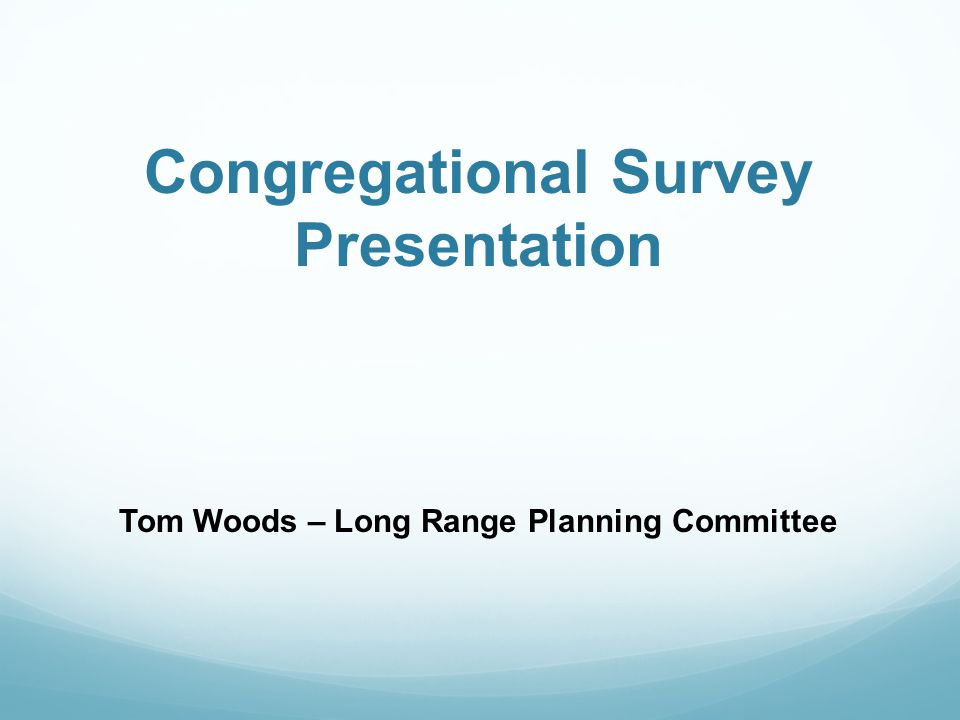Congregational Survey Presentation Tom Woods – Long Range Planning Committee