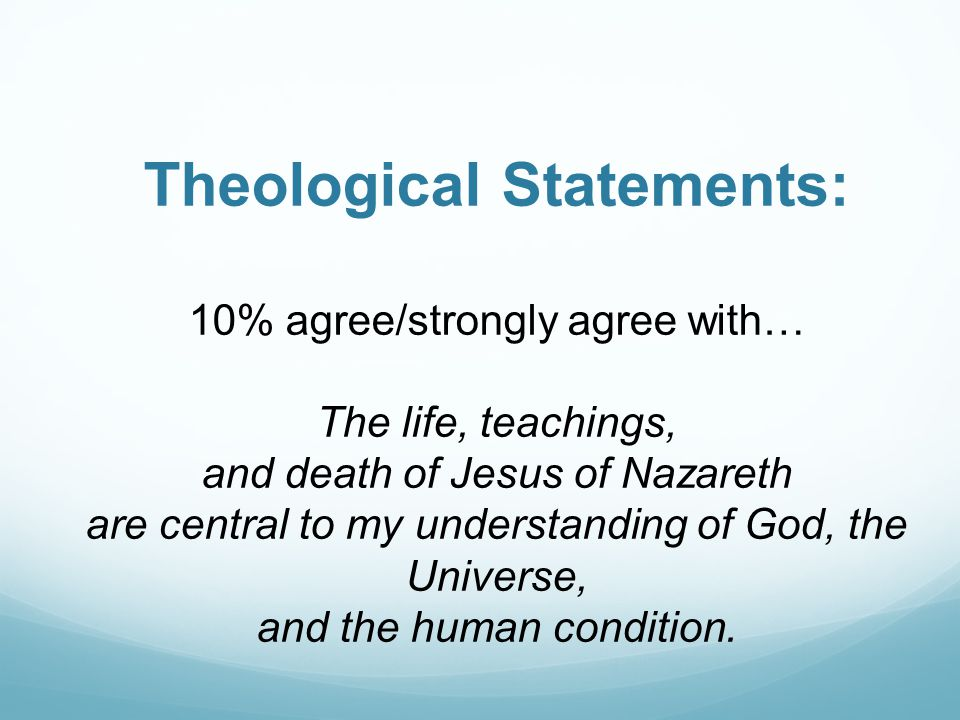 Theological Statements: 10% agree/strongly agree with… The life, teachings, and death of Jesus of Nazareth are central to my understanding of God, the Universe, and the human condition.
