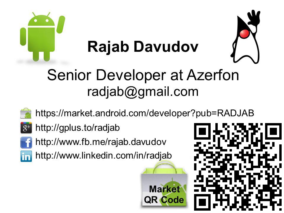 Rajab Davudov Senior Developer at Azerfon radjab@gmail.com https://market.android.com/developer?pub=RADJAB http://gplus.to/radjab http://www.fb.me/raj