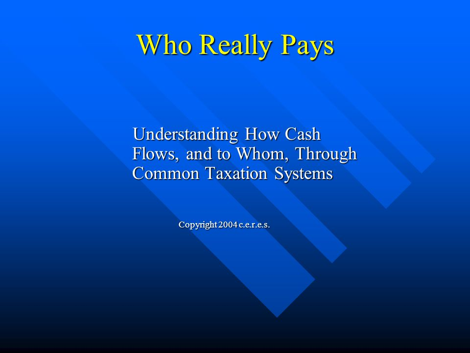 Who Really Pays Understanding How Cash Flows, and to Whom, Through Common Taxation Systems Understanding How Cash Flows, and to Whom, Through Common Taxation Systems Copyright 2004 c.e.r.e.s.