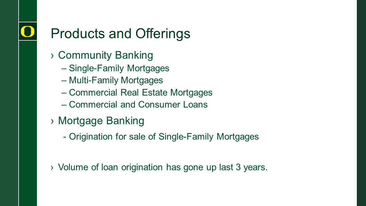 Products and Offerings ›Community Banking –Single-Family Mortgages –Multi-Family Mortgages –Commercial Real Estate Mortgages –Commercial and Consumer Loans ›Mortgage Banking - Origination for sale of Single-Family Mortgages ›Volume of loan origination has gone up last 3 years.