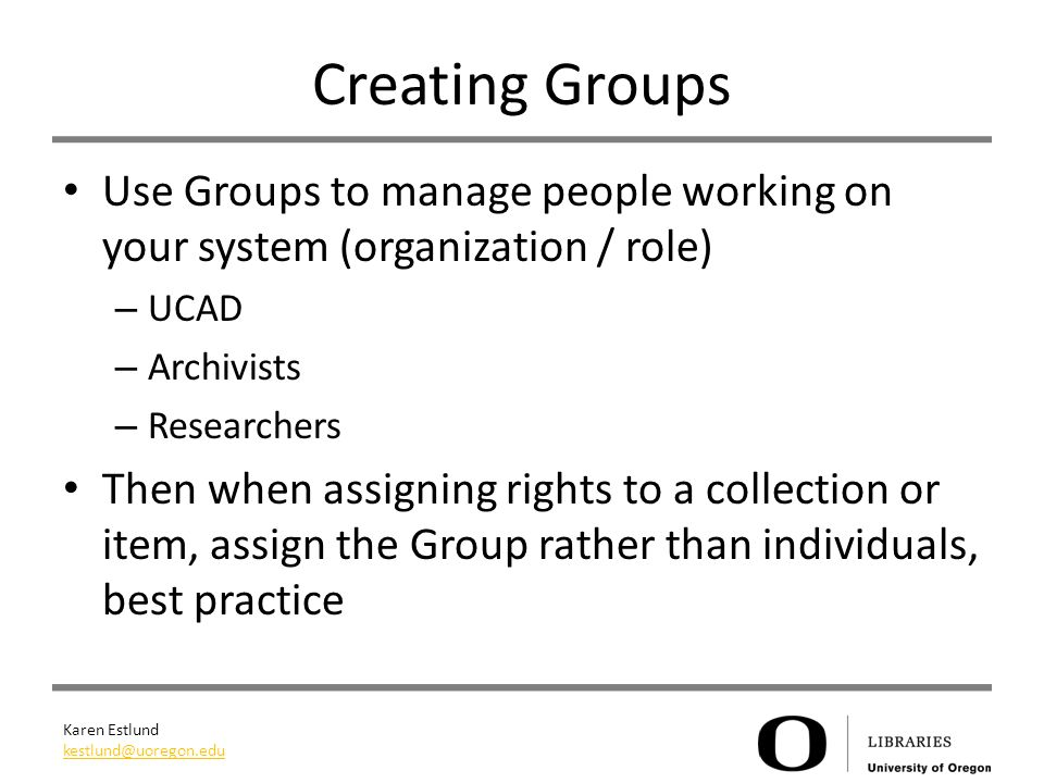 Karen Estlund kestlund@uoregon.edu Creating Groups Use Groups to manage people working on your system (organization / role) – UCAD – Archivists – Researchers Then when assigning rights to a collection or item, assign the Group rather than individuals, best practice