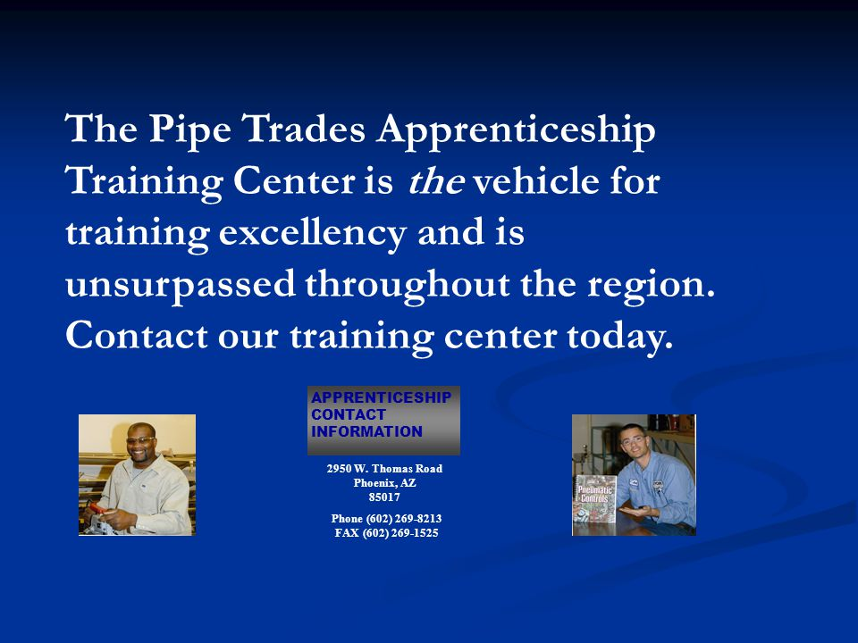 The Pipe Trades Apprenticeship Training Center is the vehicle for training excellency and is unsurpassed throughout the region.