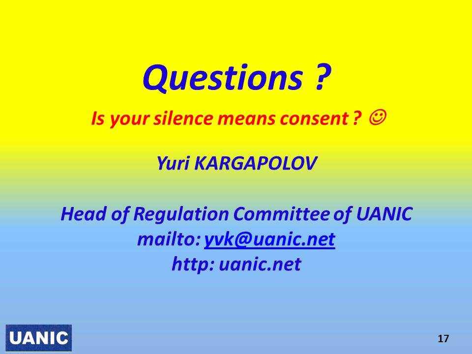 Questions ? Yuri KARGAPOLOV Head of Regulation Committee of UANIC mailto: yvk@uanic.net http: uanic.netyvk@uanic.net 17 Is your silence means consent