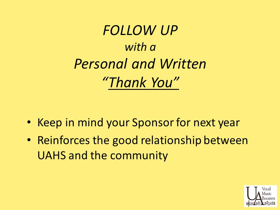 FOLLOW UP with a Personal and Written Thank You Keep in mind your Sponsor for next year Reinforces the good relationship between UAHS and the community